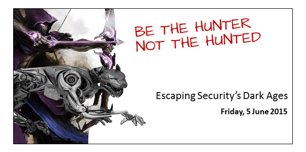 ITMA: BE THE HUNTER, NOT THE HUNTED (Escaping Security's Dark Ages) - Friday, 5 June 2015